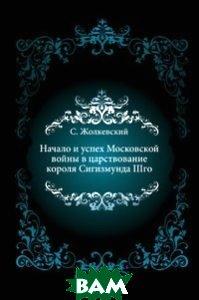 Купить Начало и успех Московской войны в царствование короля Сигизмунда IIIго, Книга по Требованию, Станислав Жолкевский, 978-5-458-05547-5