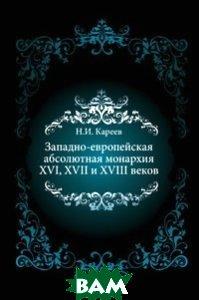 Купить Западно-европейская абсолютная монархия XVI, XVII и XVIII веков, Книга по Требованию, Николай Иванович Кареев, 978-5-458-05564-2