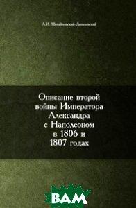 Купить Описание второй войны императора Александра с Наполеоном в 1806 и 1807 годах, Книга по Требованию, Александр Иванович Михайловский-Данилевский, 978-5-8850-4835-4