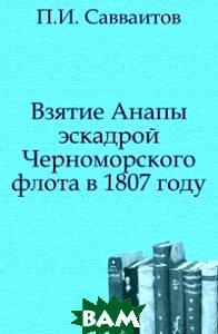 Купить Взятие Анапы эскадрой Черноморского флота в 1807 году, Книга по Требованию, Павел Иванович Савваитов, 978-5-458-05647-2