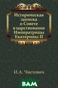 Купить Историческая записка о Совете в царствование Императрицы Екатерины II, Книга по Требованию, Илларион Алексеевич Чистович, 978-5-458-05696-0