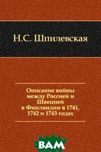 Купить Описание войны между Россией и Швецией в Финляндии в 1741, 1742 и 1743 годах, Книга по Требованию, Наталья Сергеевна Шпилевская, 978-5-458-05700-4