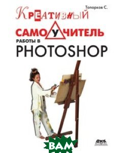 Купить Креативный самоучитель работы в Photoshop, ДМК, С. Топорков, 978-5-94074-581-5