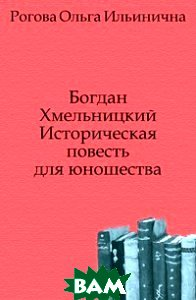 Купить Богдан Хмельницкий. Историческая повесть для юношества, Книга по Требованию, Рогова, 978-5-458-05890-2