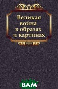 Купить Великая война в образах и картинах, Книга по Требованию, 978-5-458-11746-3
