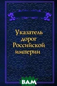 Купить Указатель дорог Российской империи, Книга по Требованию, 978-5-458-11765-4
