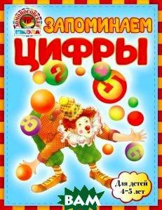 Купить Запоминаем цифры. Для детей 4-5 лет, ЭКСМО, Елена Пьянкова, 978-5-699-66981-3