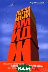 Купить Корпоративный имидж. Технологии формирования корпоративного имиджа для максимального ро..., ЭКСМО, Ульяновский А.В., 978-5-699-22641-2