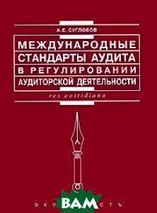Купить Международные стандарты аудита в регулировании аудиторской деятельности, Экономистъ, Александр Суглобов, 5-98118-116-8