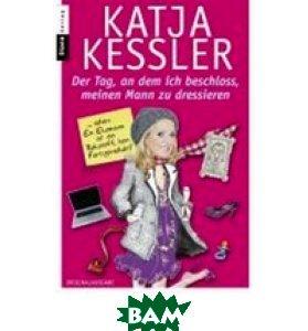 Купить Der Tag, an dem ich beschloss, meinen Mann zu dressieren, Random House, Inc., Katja Ke& 223;ler, 978-3-453-35558-3