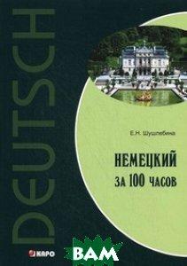 Купить Немецкий за 100 часов, КАРО, Шушлебина Е.Н., 978-5-9925-0630-3