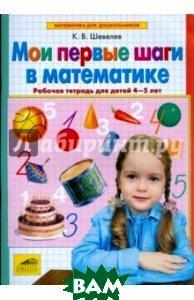 Купить Мои первые шаги в математике. Рабочая тетрадь для детей 4-5 лет. ФГОС ДО, Бином. Лаборатория знаний, Шевелев Константин Валерьевич, 978-5-9963-3908-2