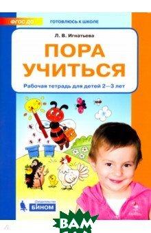 Купить Пора учиться. Рабочая тетрадь для детей 2-3 лет, Ювента, Игнатьева Лариса Викторовна, 978-5-85429-415-7