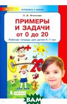Купить Примеры и задачи от 0 до 20. Рабочая тетрадь для детей 6-7 лет, Ювента, Игнатьева Лариса Викторовна, 978-5-85429-461-4