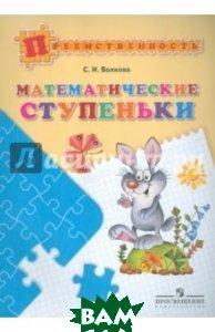 Купить Математические ступеньки. Пособие для детей 5-7 лет, Просвещение, Волкова Светлана Ивановна, 978-5-09-045680-7