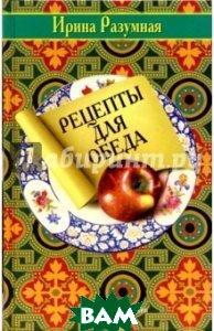 Купить Рецепты для обеда, Терра-Книжный клуб, Разумная Ирина Яковлевна, 5-275-01079-6