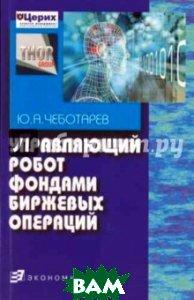 Купить Управляющий робот фондами биржевых операций, ЭКОНОМИКА, Чеботарев Юрий Анатольевич, 5-282-02658-9