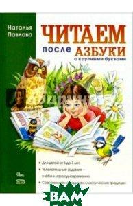 Купить Читаем после Азбуки с крупными буквами, ОЛИСС, Павлова Наталия, 978-5-699-31084-5