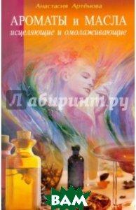 Купить Ароматы и масла исцеляющие и омолаживающие, Диля, Артемова Анастасия, 5-8174-0124-X