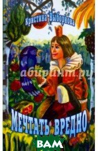 Купить Мечтать вредно, Звонница-МГ, Выборнова Кристина Александровна, 5-8809-3078-5
