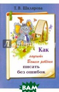 Купить Как научить Вашего ребенка писать без ошибок, Грамотей, Шклярова Татьяна Васильевна, 5-89769-031-6