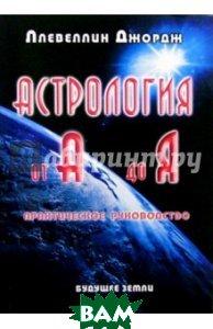 Астрология от А до Я. Практическое руководство, Будущее Земли, Ллевеллин Джордж, 978-5-94432-111-4  - купить со скидкой