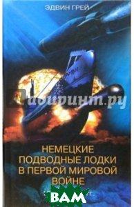 Купить Немецкие подводные лодки в Первой мировой войне. 1914-1918 гг., ЦЕНТРПОЛИГРАФ, Грей Эми, Грей Эдвин, 5-9524-0574-6