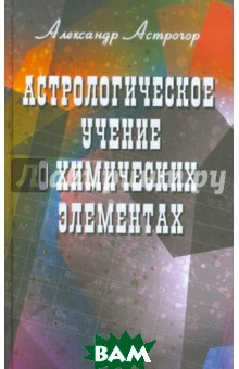 Купить Астрологическое учение о химических элементах, Профит-Стайл, Астрогор Александр Александрович, 5-98857-474-2