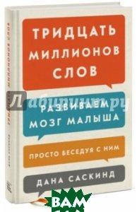Купить Тридцать миллионов слов. Развиваем мозг малыша, просто беседуя с ним, Манн, Иванов и Фербер, Саскинд Дана, Саскинд Бет, Левинтер-Саскинд Лесли, 978-5-00100-224-6