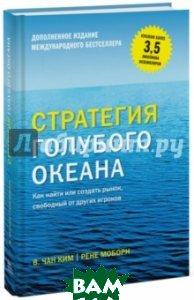 Купить Стратегия голубого океана. Как найти или создать рынок, свободный от других игроков, Манн, Иванов и Фербер, Моборн Рене, Ким Чан В., 978-5-00100-258-1