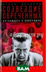 Купить Созвездие обреченных: Двенадцать в революции, АМФОРА, Архипов Игорь Леонидович, 978-5-367-04201-6