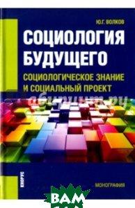 Социология будущего. Социологическое знание и социальный проект. Монография