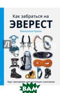 Купить Как забраться на Эверест? Курс тренировок для настоящих скалолазов, ЭКСМО, Кризи Малькольм, 978-5-699-86155-2