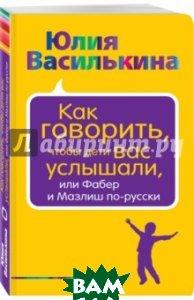 Купить Как говорить, чтобы дети вас услышали, или Фабер и Мазлиш по-русски, ЭКСМО, Василькина Юлия Константиновна, 978-5-699-89477-2