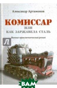 Купить Комиссар, или Как заржавела сталь, ИТРК, Артамонов Александр Николаевич, 978-5-88010-372-0