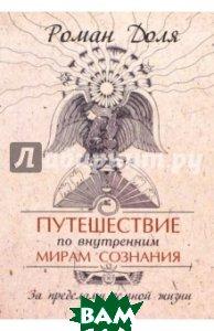 Купить Путешествие по внутренним мирам сознания. За пределами земной жизни, Амрита, Доля Роман Васильевич, 978-5-00053-088-7