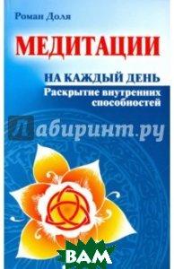 Купить Медитации на каждый день. Раскрытие внутренних способностей, Амрита-Русь, Доля Роман Васильевич, 978-5-00053-165-5