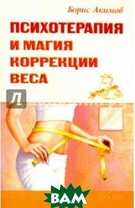 Психотерапия и магия коррекции веса, Амрита-Русь, Акимов Борис, 978-5-00053-942-2  - купить со скидкой