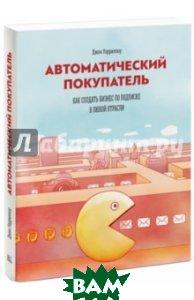 Купить Автоматический покупатель. Как создать бизнес по подписке в любой отрасли, Манн, Иванов и Фербер, Уориллоу Джон, 978-5-00057-663-2