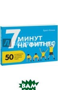 Купить 7 минут на фитнес. 50 интервальных тренировок для занятых людей, Манн, Клика Бретт, 978-5-00057-676-2