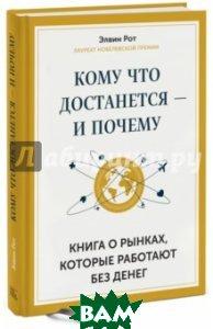Купить Кому что достанется - и почему. Книга о рынках, которые работают без денег, Манн, Иванов и Фербер, Рот Элвин, 978-5-00057-952-7