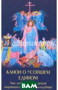 Купить Канон о усопшем едином Чин литии, совершаемой мирянином дома и на кладбище, Духовное преображение, 978-5-00059-126-0