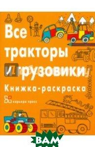 Купить Все тракторы и грузовики. Книжка-раскраска, Карьера Пресс, Дикасон Крис, 978-5-00074-015-6