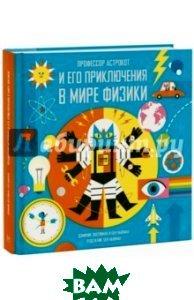 Купить Профессор Астрокот и его приключения в мире физики, Манн, Иванов и Фербер, Воллиман Доминик, Ньюман Бен, 978-5-00100-285-7