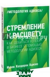 Купить Стремление к расцвету. Как добиться успеха в бизнесе с помощью методологии Адизеса, Манн, Иванов и Фербер, Адизес Ицхак Калдерон, 978-5-00100-389-2