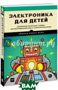 Купить Электроника для детей. Собираем простые схемы, экспериментируем с электричеством, Манн, Иванов и Фербер, Даль Эйвинд Нидал, 978-5-00100-687-9