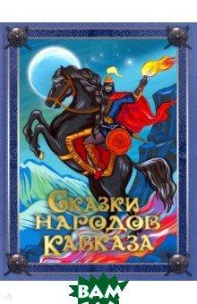 Купить Сказки народов Кавказа, Олма Медиа Групп, Абрис, 978-5-00111-529-8