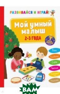 Купить Развивайся и играй! Мой умный малыш. 2-3 года, Клевер Медиа Групп, Эанно Мари-Ноэль, 978-5-00115-435-8