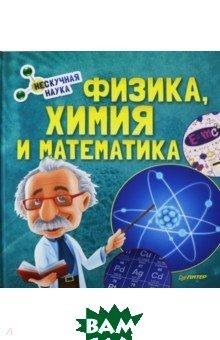 Купить Физика, Химия и Математика. Нескучная наука, ПИТЕР, 978-5-00116-043-4