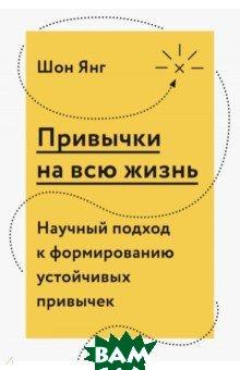 Купить Привычки на всю жизнь. Научный подход к формированию устойчивых привычек, Манн, Иванов и Фербер, Шон Янг, 978-5-00117-263-5